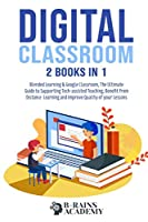 Digital Classroom: 2 books in 1: Blended Learning & Google Classroom, The Ultimate Guide to Supporting Tech-assisted Teaching, Benefit from Distance Learning and Improve Quality of your Lessons