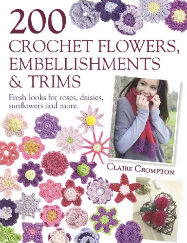 200 Crochet Flowers, Embellishments & Trims: 200 Crochet Pattern Designs to Add a Crocheted Finish to All Your Clothes and Accessories: 200 Designs to ... Finish to All Your Clothes and Accessorie