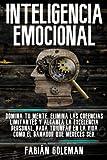 Inteligencia Emocional: Domina Tu Mente, Elimina Las Creencias Limitantes Y Alcanza La Excelencia Pe...