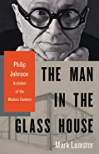 The Man in the Glass House: Philip Johnson, Architect of the Modern Century