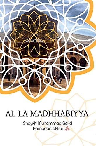Al-La Madhhabiyya (Why Abandoning The School Of Law Is The Most Dangrous Innovation Threatening The Sacred Law)