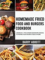 Homemade Fried Food and Burgers Cookbook: 2 Books in 1: The Ultimate 600 Recipes Manual to Prepare Your Favorite Food at Home
