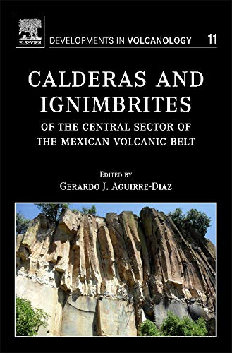 Calderas and Ignimbrites of the Central Sector of the Mexican Volcanic Belt (Volume 11) (Developments in Volcanology, Volume 11)