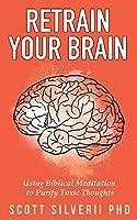 Retrain Your Brain: Using Biblical Meditation To Purify Toxic Thoughts