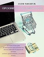 Opciones de Trading de Día: 10 % para el mes, guia de principiantes para aumentar sus ahorros utilizando el comercio de opciones, acciones, apalancamiento, y el análisis técnico.(Spanish version)