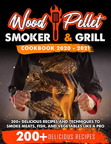 Wood Pellet Smoker and Grill Cookbook 2020/2021: For Real Pitmasters. 200+ Delicious Recipes and Techniques to Smoke Meats, Fish, and Vegetables Like a Pro