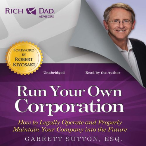 Rich Dad Advisors: Run Your Own Corporation     How to Legally Operate and Properly Maintain Your Company into the Future              By:                                                                                                                                 Garrett Sutton                               Narrated by:                                                                                                                                 Garrett Sutton                      Length: 8 hrs and 40 mins     271 ratings     Overall 4.8