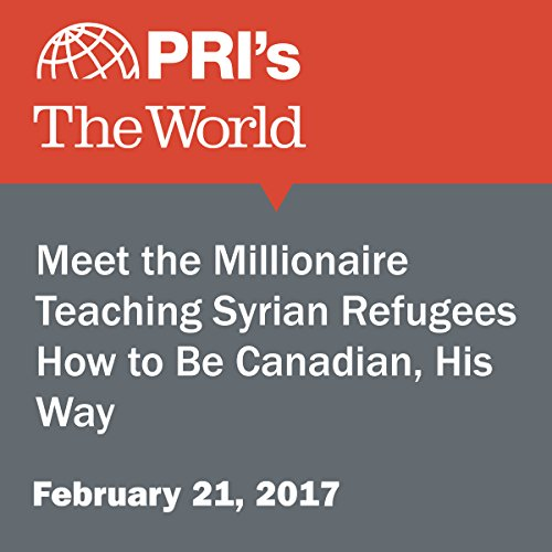 Meet the Millionaire Teaching Syrian Refugees How to Be Canadian, His Way cover art