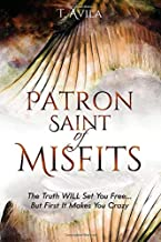 Patron Saint of Misfits: The Truth WILL Set You Free... But FIRST It Makes You CRAZY