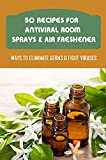 50 Recipes For Antiviral Room Sprays & Air Freshener: Ways To Eliminate Germs & Fight Viruses: Provide Fragrance To Homemade Room Sprays (English Edition)