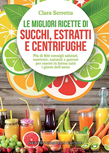Le migliori ricette di succhi, estratti e centrifughe. Più di 800 consigli salutari, nutrienti, naturali e gustosi per essere in forma tutti i giorni dell'anno