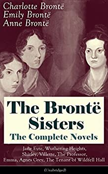 The Brontë Sisters - The Complete Novels  Jane Eyre Wuthering Heights Shirley Villette The Professor Emma Agnes Grey The Tenant of Wildfell Hall Unabridged   .. Classics of English Victorian Literature