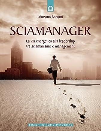 Sciamanager: La via energetica alla leadership, tra sciamanismo e management. (NFP. Le chiavi del successo)