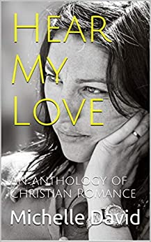 Hear My Love: An anthology of Christian Romance by [Michelle David]