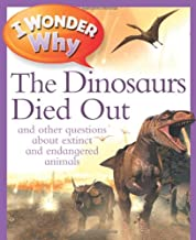 I Wonder Why The Dinosaurs Died Out: and Other Questions About Extinct and Endangered Animals