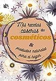 Mis recetas caseras de cosméticos y productos naturales para el hogar: cuaderno para llenar - 100 páginas a completar con sus propias recetas de ... limpieza y cosméticos saludables y naturales