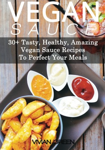 Vegan Sauce: 30+ Tasty, Healthy, Amazing Vegan Sauce Recipes To Perfect Your Meals (Amazing Vegan Recipes, Band 5)