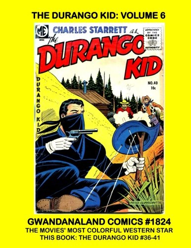The Durango Kid: Volume 6: Gwandanaland Comics #1824 --- The Final Volume of this Epic Series -- Complete Issues #36-41