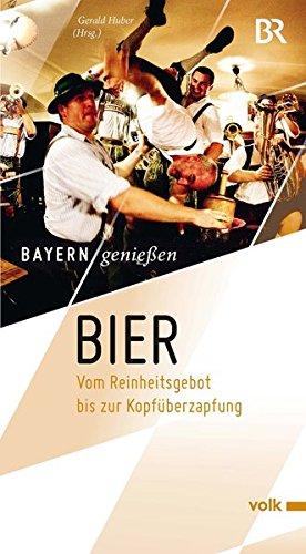 Bier: Vom Reinheitsgebot bis zur Kopfüberzapfung (Bayern genießen)