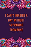I can't imagine a day without sopranino trombone: funny notebook for women men, cute journal for writing, appreciation birthday christmas gift for sopranino trombone lovers