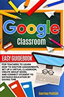 Google Classroom: Easy Guidebook for Teachers to learn how to digitize assignments, set up a virtual classroom, create Group Work, and connect Student to distance education by Saving Time