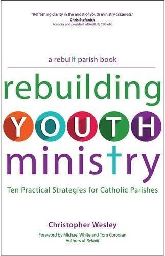 Rebuilding Youth Ministry: Ten Practical Strategies for Catholic Parishes (A Rebuilt Parish Book) by Christopher Wesley (2015-03-09)