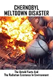 Chernobyl Meltdown Disaster: The Untold Facts And The Radiation Existence In Environment: Chernobyl The History Of A Nuclear Catastrophe (English Edition)