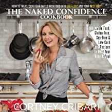 The Naked Confidence Cookbook: How To Transform Your Battle With Food Into Self-Love and Your Best Body