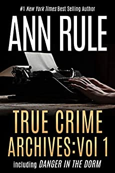 True Crime Archives: Vol 1: including DANGER IN THE DORM by [Ann Rule]