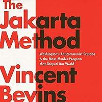 The Jakarta Method: Washington's Anticommunist Crusade & the Mass Murder Program That Shaped Our World: Includes a PDF