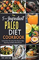 The 5-Ingredient Paleo Diet Cookbook: Cook and Taste Tens of Easy Paleo Recipes to Raise Body Energy and Balance Blood Glucoses
