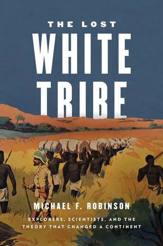 The Lost White Tribe: Explorers, Scientists, and the Theory that Changed a Continent by Michael F. Robinson