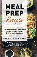 Meal prep rezepte: Die Schritt-fuer-Schritt-Anleitung fuer Einfaches und Leichtes Kochen, Zubereiten, Mitnehmen und Mitnehmen von Mahlzeiten.