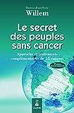 Le secret des peuples sans cancer - Approche et traitements complémentaires de 55 cancers
