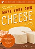 Make Your Own Cheese: 12 Recipes for Cheddar, Parmesan, Mozzarella, Self-Reliant Cheese, and More! (The Backyard Renaissance Collection)