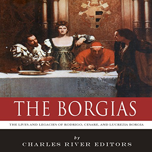 The Borgias: The Lives and Legacies of Rodrigo, Cesare, and Lucrezia Borgia audiobook cover art