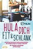 Hula dich fit & schlank - Das Hula Hoop Fitness Buch mit süchtig machenden Workouts: Mit Leichtigkeit und Spaß zur Traumfigur in Rekordzeit! Inkl. Trainingsplan, Ernährungstipps und Fitness Rezepte