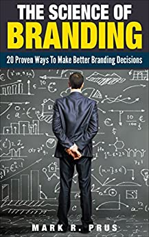 The Science Of Branding: 20 Proven Ways To Make Better Branding Decisions by [Mark Prus]