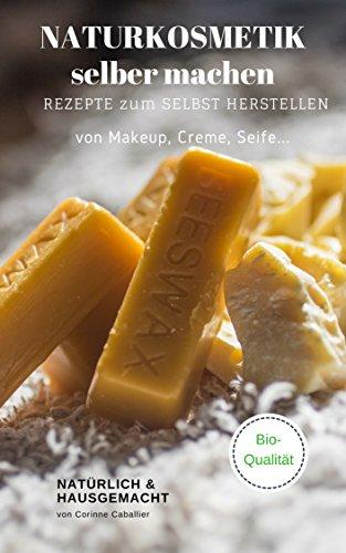 Naturkosmetik selber machen, Rezepte zum selbst Herstellen Makeup, Creme, Seife - natürlich & hausgemacht, mit Qualität natürliche Kosmetik