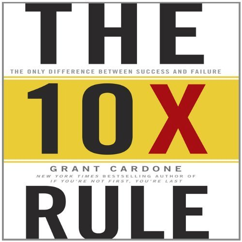 The 10X Rule: The Only Difference Between Success and Failure by Grant Cardone (2011-11-29)