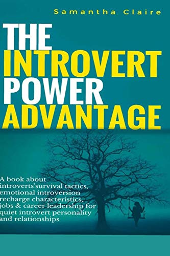 The Introvert Power Advantage: A book about introverts survival tactics, emotional introversion recharge characteristics, jobs & career leadership for quiet introvert personality and relationships