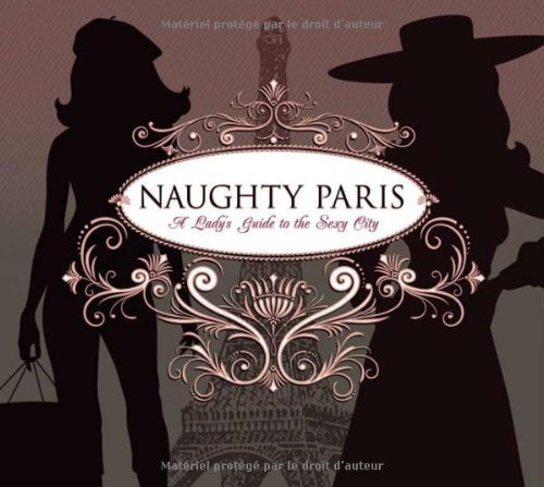 Naughty Paris: A Lady's Guide to the Sexy City