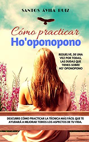 Cómo practicar Ho' oponopono: Resuelve, de una vez por todas, las dudas que tienes sobre Ho' oponop