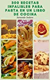 300 Recetas Infalibles Para Pasta En Un Libro De Cocina : Pasta Nueva Y Clásica, Pastas De Sartén, Guisos De Pasta, Pasta De Trigo Integral, Ravioles, Tortellini, Pasta Italiana, Fideos Asiáticos