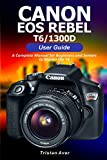 Canon EOS Rebel T6/1300D User Guide: A Complete Manual for Beginners and Seniors to Master the T6