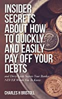 Insider Secrets About How To Quickly and Easily Pay Off Your Debts: and Dirty Little Secrets Your Banker NEVER Wants You To Know
