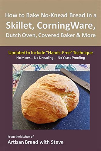"How to Bake No-Knead Bread in a Skillet, CorningWare, Dutch Oven, Covered Baker & More (Updated to Include ""Hands-Free"" Technique): From the kitchen of Artisan Bread with Steve"