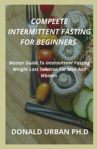 COMPLETE INTERMITTENT FASTING FOR BEGINNERS: Master Guide To Intermittent Fasting Weight Loss Solution For Men And Women