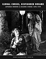 Carnal Curses, Disfigured Dreams: Japanese Horror and Bizarre Cinema 1898-1949 An Illustrated & Annotated Filmography (Japanese Film Perspectives)