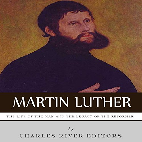 Martin Luther: The Life of the Man and the Legacy of the Reformer audiobook cover art